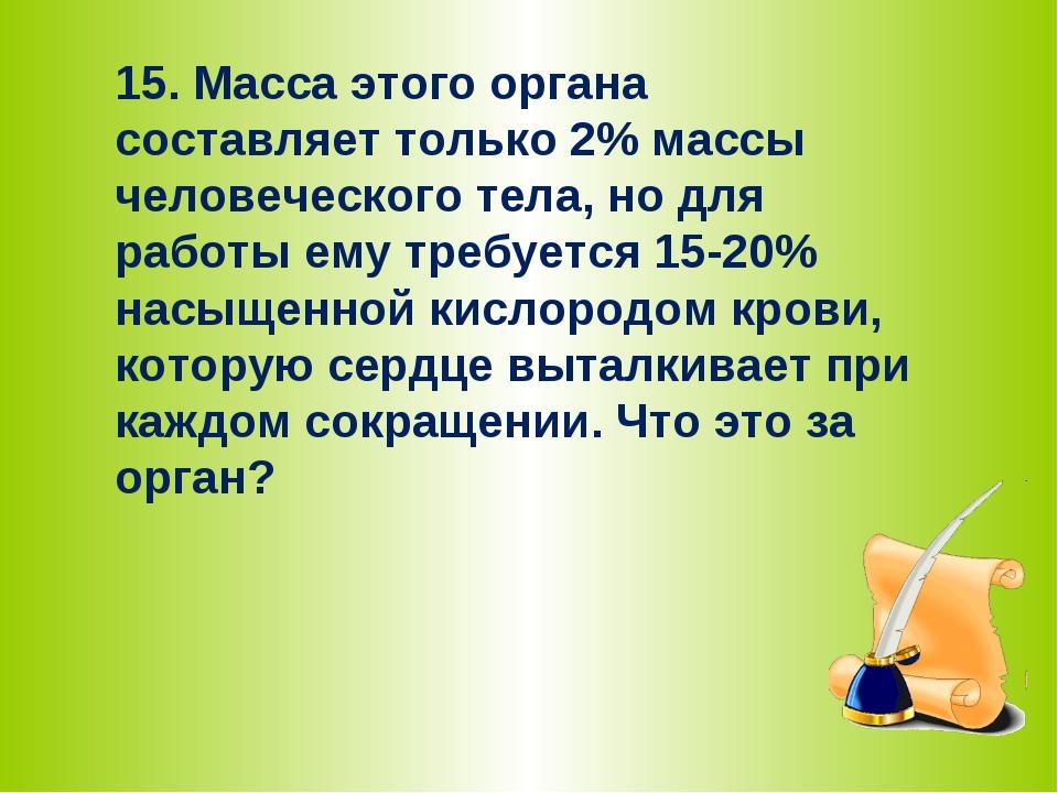 15. Масса этого органа составляет только 2% массы человеческого тела, но для...