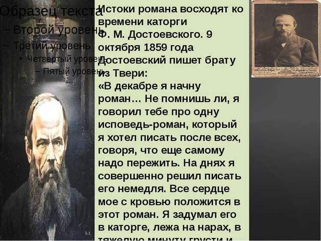 Истоки романа восходят ко времени каторги Ф. М. Достоевского. 9 октября 1859...