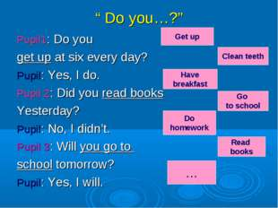 """ Do you…?"" Pupil1: Do you get up at six every day? Pupil: Yes, I do. Pupil 2"