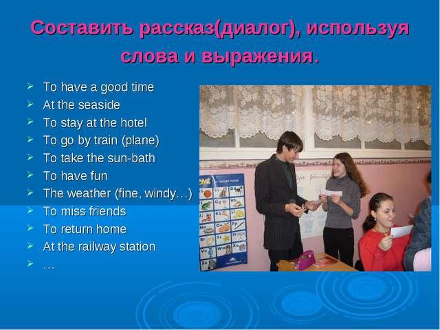 Составить рассказ(диалог), используя слова и выражения. To have a good time A...