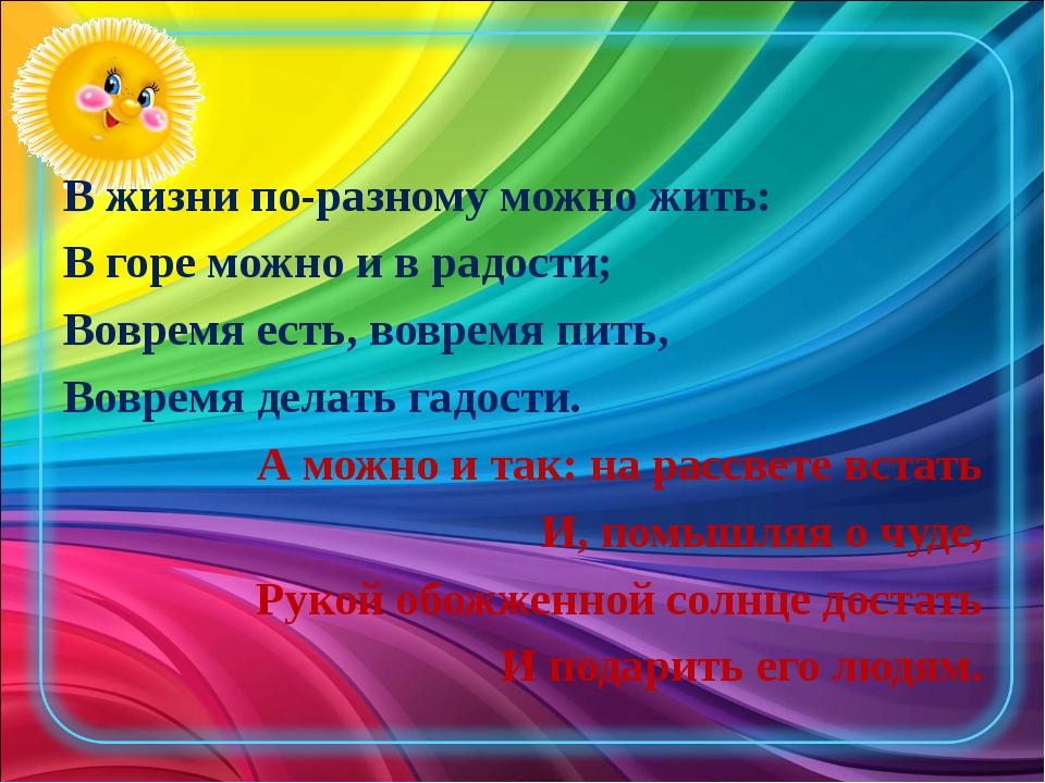 В жизни по-разному можно жить: В горе можно и в радости; Вовремя есть, вовре...