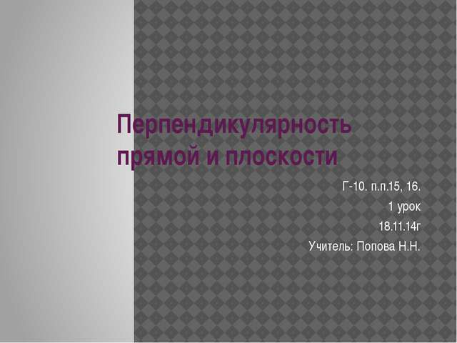 Перпендикулярность прямой и плоскости Г-10. п.п.15, 16. 1 урок 18.11.14г Учит...