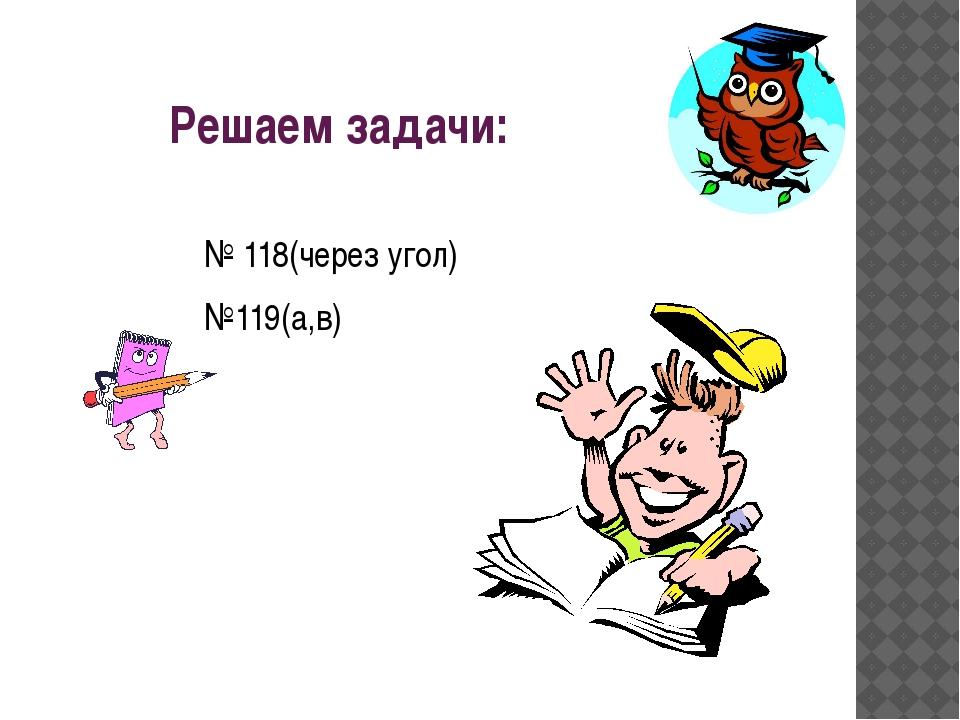 Решаем задачи: № 118(через угол) №119(а,в)