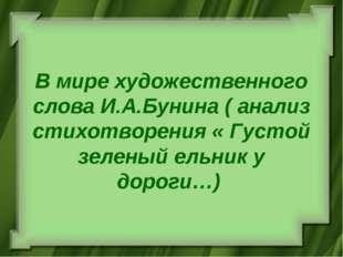 В мире художественного слова И.А.Бунина ( анализ стихотворения « Густой зелен