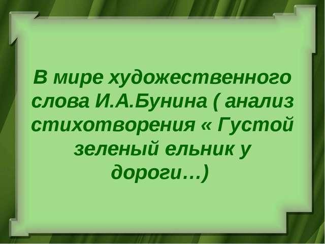 В мире художественного слова И.А.Бунина ( анализ стихотворения « Густой зелен...
