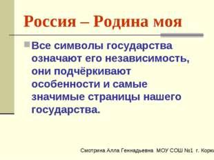 Россия – Родина моя Все символы государства означают его независимость, они п