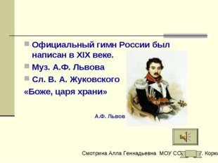 Официальный гимн России был написан в XIX веке. Муз. А.Ф. Львова Сл. В. А. Жу