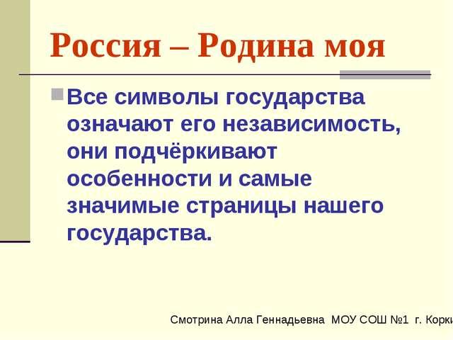 Россия – Родина моя Все символы государства означают его независимость, они п...