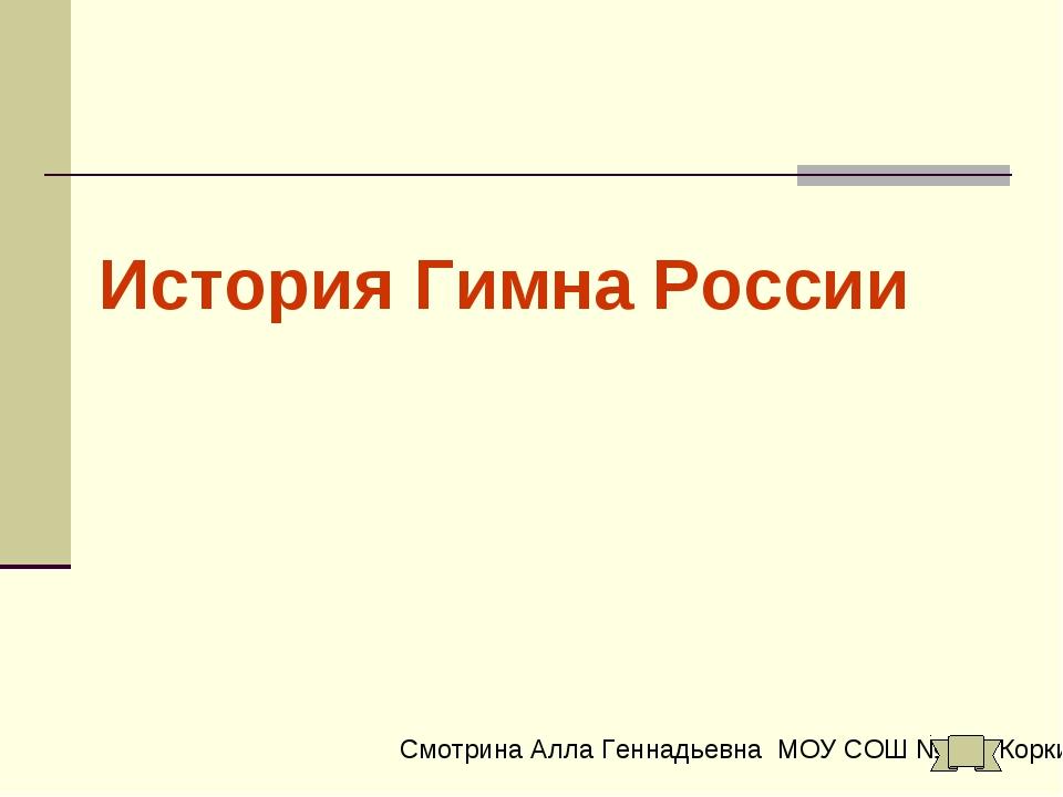 История Гимна России Смотрина Алла Геннадьевна МОУ СОШ №1 г. Коркино