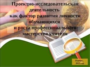 Ноябрь, 2013 год Проектно-исследовательская деятельность как фактор развития