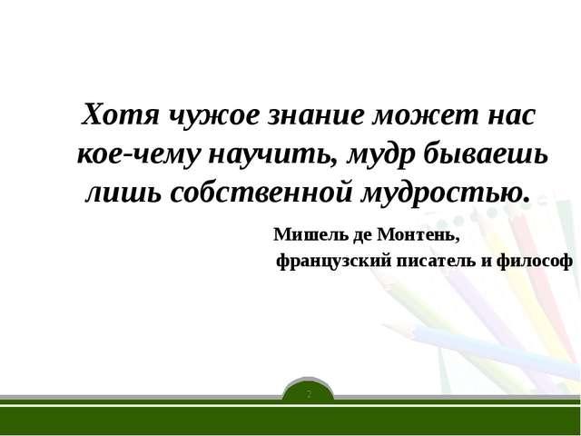 Хотя чужое знание может нас кое-чему научить, мудр бываешь лишь собственной...