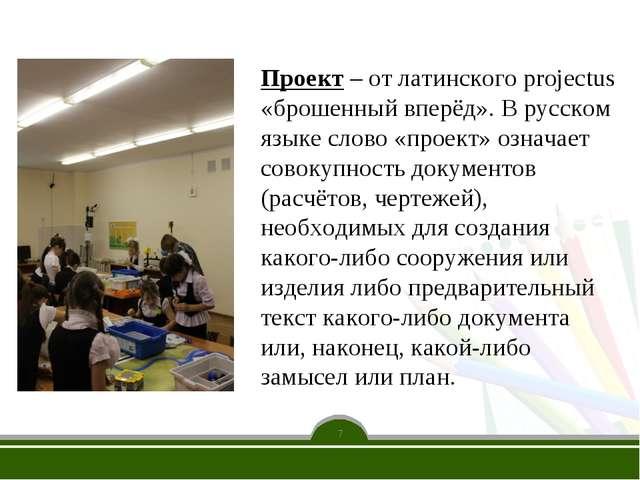 7 Проект – от латинского projectus «брошенный вперёд». В русском языке слово...