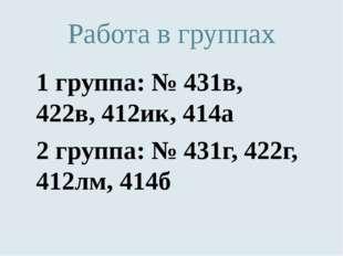 Работа в группах 1 группа: № 431в, 422в, 412ик, 414а 2 группа: № 431г, 422г,