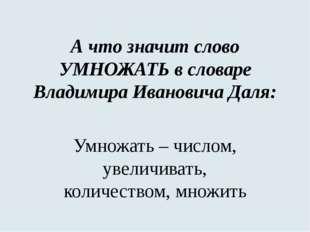 А что значит слово УМНОЖАТЬ в словаре Владимира Ивановича Даля: Умножать – чи