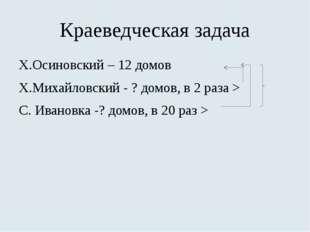 Краеведческая задача Х.Осиновский – 12 домов Х.Михайловский - ? домов, в 2 ра
