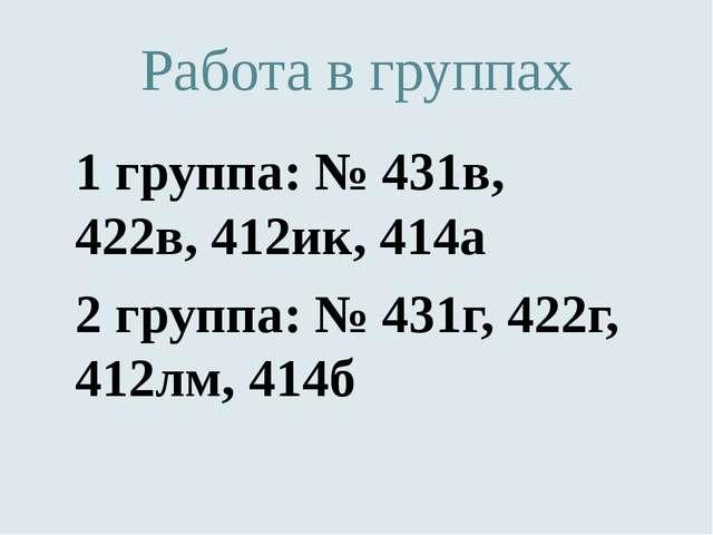 Работа в группах 1 группа: № 431в, 422в, 412ик, 414а 2 группа: № 431г, 422г,...