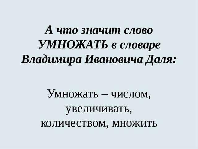 А что значит слово УМНОЖАТЬ в словаре Владимира Ивановича Даля: Умножать – чи...