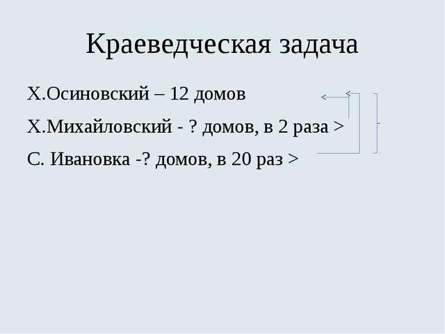 Краеведческая задача Х.Осиновский – 12 домов Х.Михайловский - ? домов, в 2 ра...