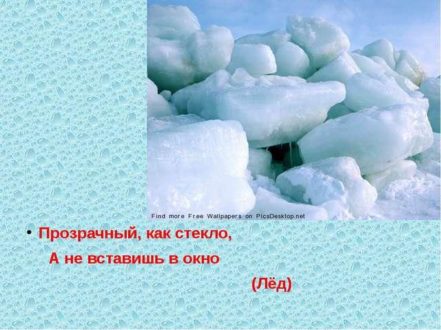 Прозрачный, как стекло, А не вставишь в окно (Лёд)