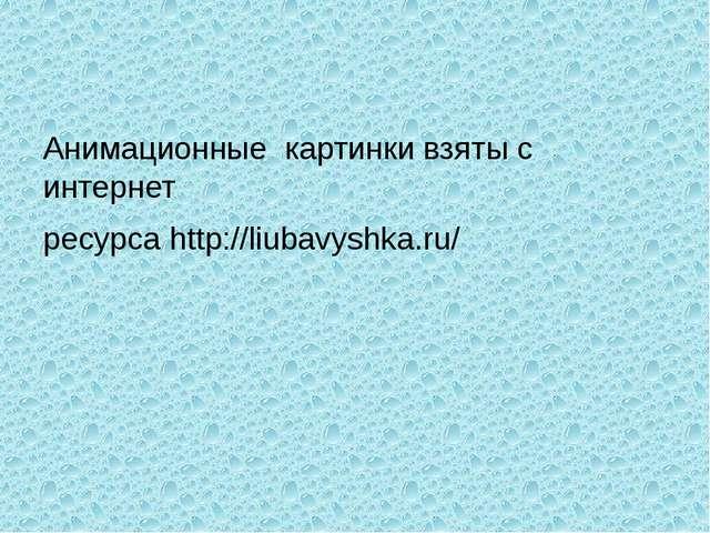 Анимационные картинки взяты с интернет ресурса http://liubavyshka.ru/