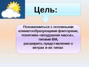 Цель: Познакомиться с основными климатообразующими факторами, понятием «возду