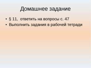 Домашнее задание § 11, ответить на вопросы с. 47 Выполнить задания в рабочей