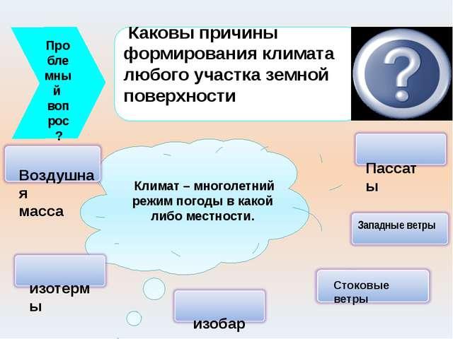Проблемный вопрос? Каковы причины формирования климата любого участка земной...