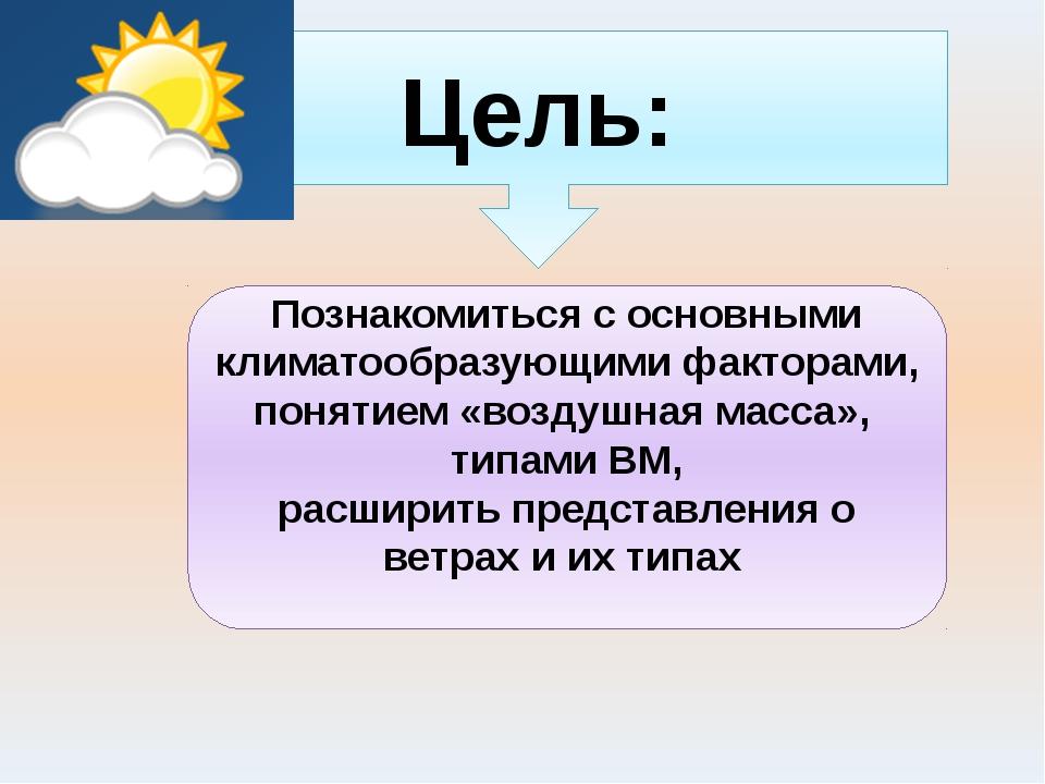Цель: Познакомиться с основными климатообразующими факторами, понятием «возду...