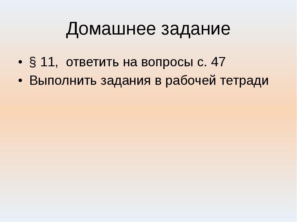 Домашнее задание § 11, ответить на вопросы с. 47 Выполнить задания в рабочей...