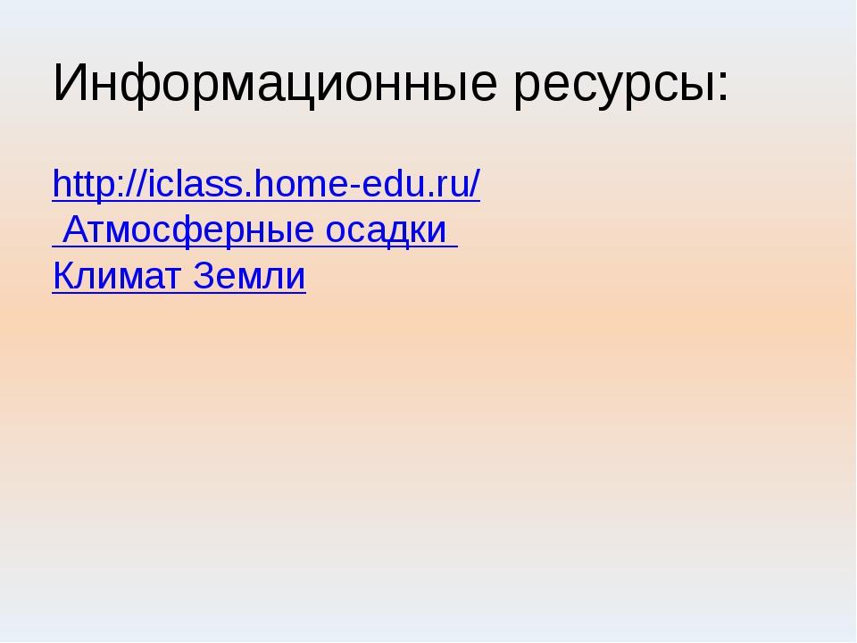 Информационные ресурсы: http://iclass.home-edu.ru/ Атмосферные осадки Климат...