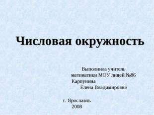 Числовая окружность Выполнила учитель математики МОУ лицей №86 Карпунина Елен