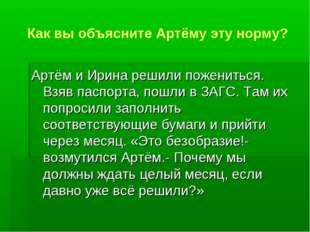 Как вы объясните Артёму эту норму? Артём и Ирина решили пожениться. Взяв пасп