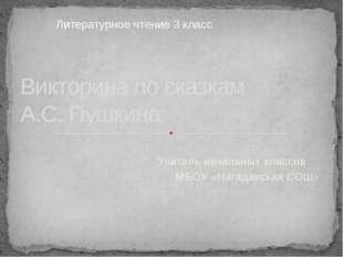 Учитель начальных классов МБОУ «Нагадакская СОШ» Викторина по сказкам А.С. Пу