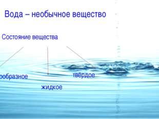 Вода – необычное вещество Состояние вещества Газообразное жидкое твёрдое