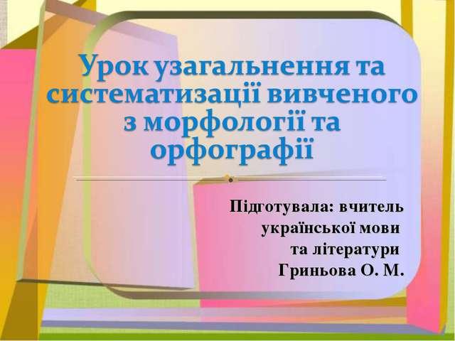 Підготувала: вчитель української мови та літератури Гриньова О. М.