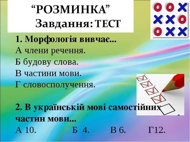 1. Морфологія вивчає... А члени речення. Б будову слова. В частини мови....