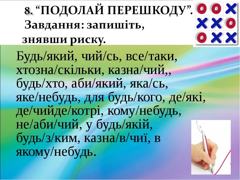 Будь/який, чий/сь, все/таки, хтозна/скільки, казна/чий,, будь/хто, аби/який,...