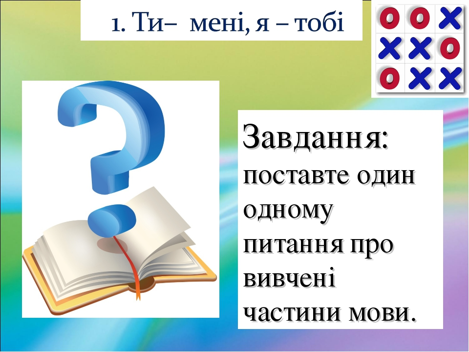 Завдання: поставте один одному питання про вивчені частини мови.