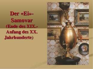 Der «Ei»-Samovar (Ende des XIX.- Anfang des XX. Jahrhunderte)