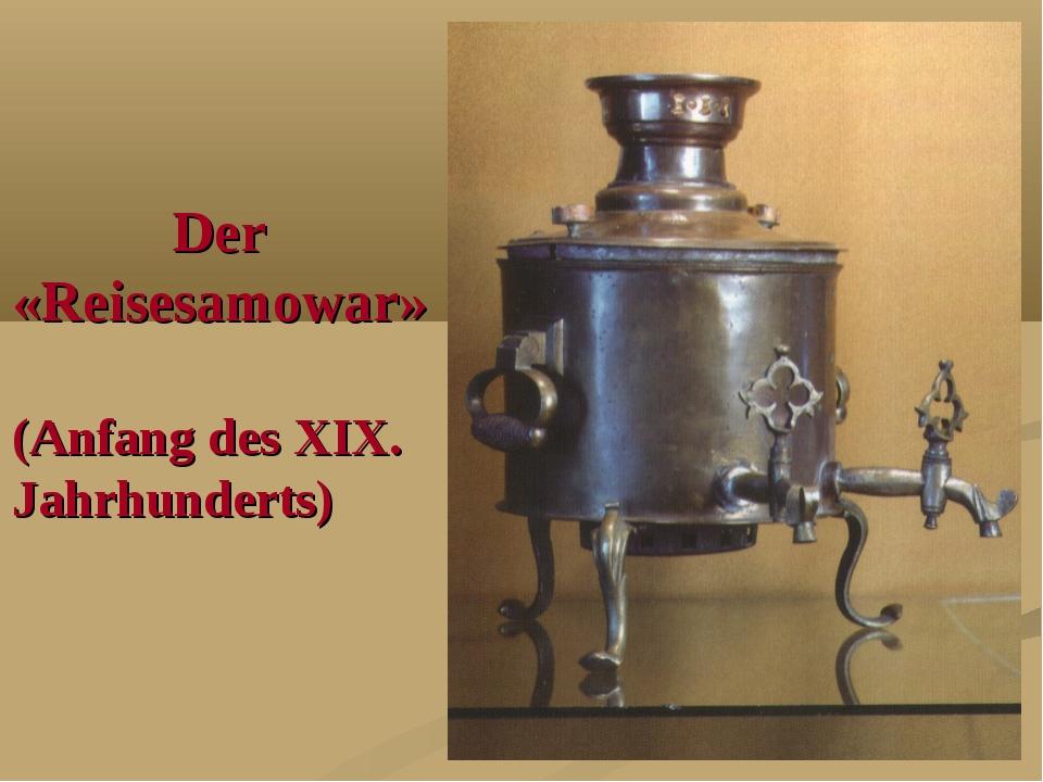 Der «Reisesamowar» (Anfang des XIX. Jahrhunderts)