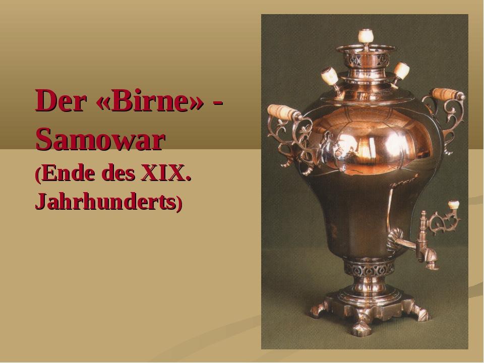 Der «Birne» - Samowar (Ende des XIX. Jahrhunderts)