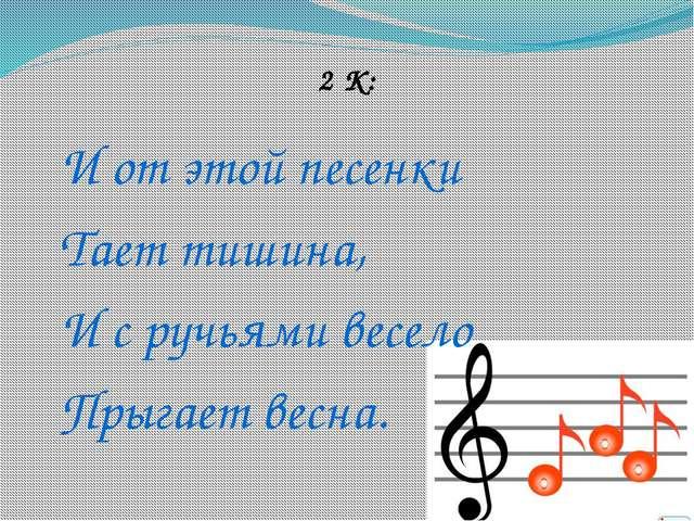 2 К: И от этой песенки Тает тишина, И с ручьями весело Прыгает весна.