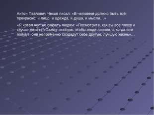 Антон Павлович Чехов писал: «В человеке должно быть всё прекрасно: и лицо, и