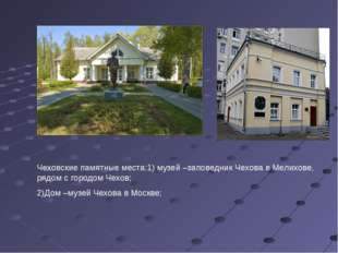 Чеховские памятные места:1) музей –заповедник Чехова в Мелихове, рядом с горо