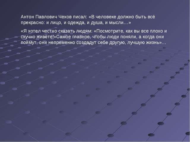 Антон Павлович Чехов писал: «В человеке должно быть всё прекрасно: и лицо, и...