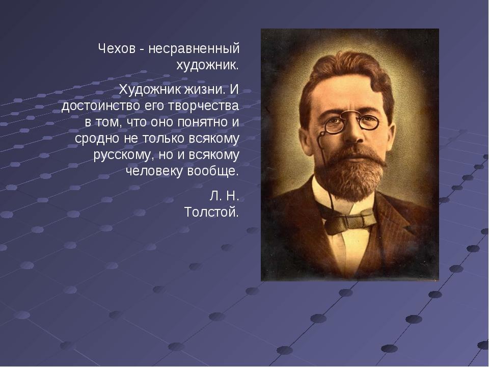 Чехов - несравненный художник. Художник жизни. И достоинство его творчества в...