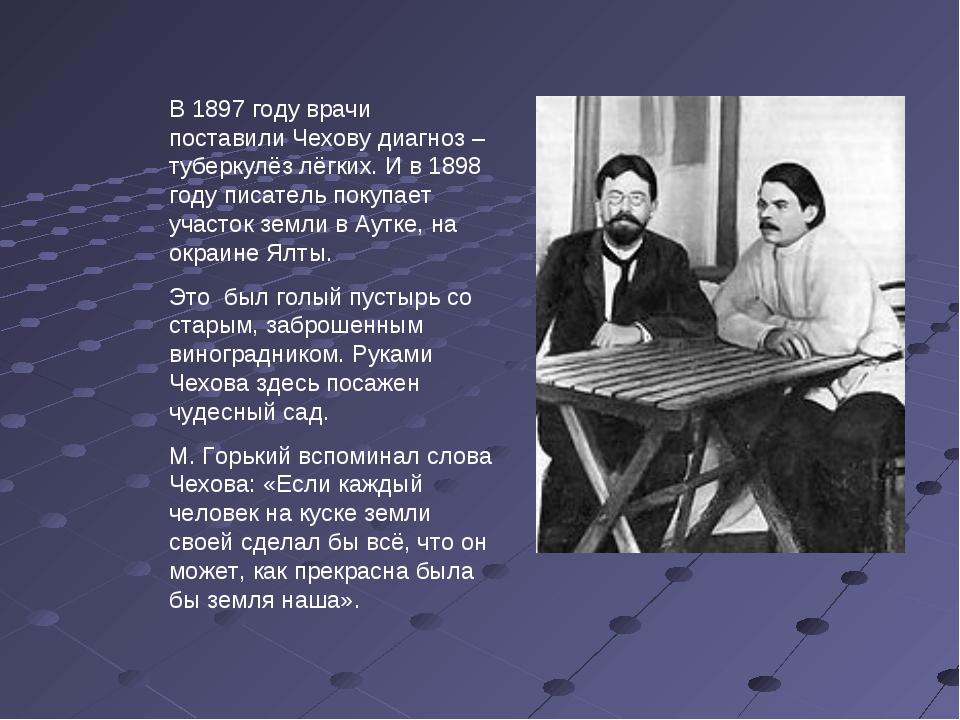 В 1897 году врачи поставили Чехову диагноз – туберкулёз лёгких. И в 1898 году...