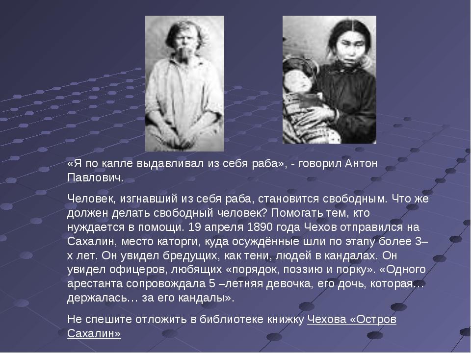 «Я по капле выдавливал из себя раба», - говорил Антон Павлович. Человек, изгн...