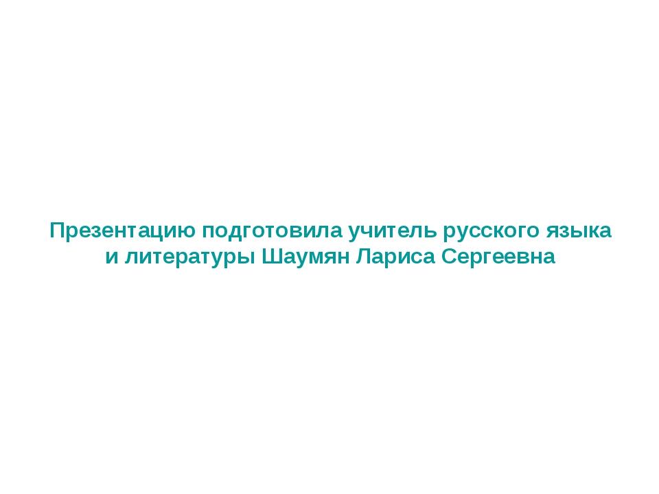 Презентацию подготовила учитель русского языка и литературы Шаумян Лариса Сер...