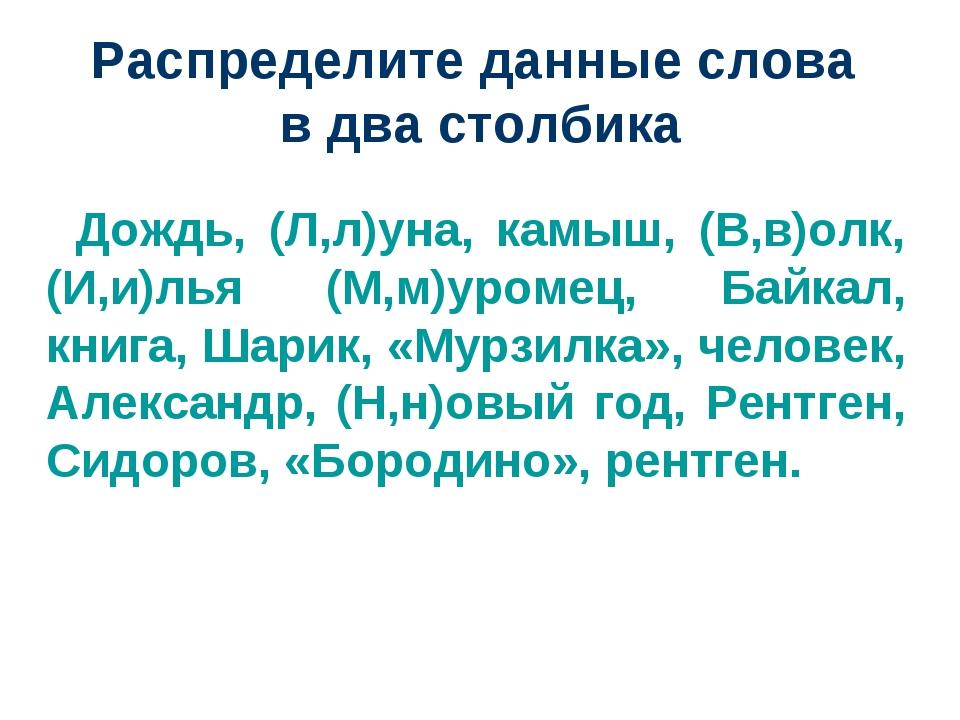 Распределите данные слова в два столбика Дождь, (Л,л)уна, камыш, (В,в)олк, (И...